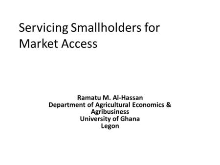 Servicing Smallholders for Market Access Ramatu M. Al-Hassan Department of Agricultural Economics & Agribusiness University of Ghana Legon.