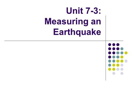 Unit 7-3: Measuring an Earthquake. Earthquake Magnitude In addition to locating epicenters, seismographs are useful in determining another factor of an.