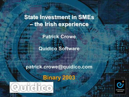 State Investment in SMEs – the Irish experience State Investment in SMEs – the Irish experience Patrick Crowe Quidico Software