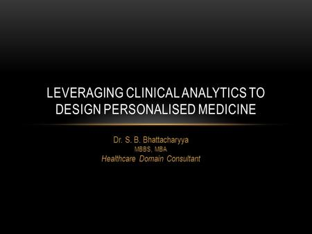 Dr. S. B. Bhattacharyya MBBS, MBA Healthcare Domain Consultant LEVERAGING CLINICAL ANALYTICS TO DESIGN PERSONALISED MEDICINE.