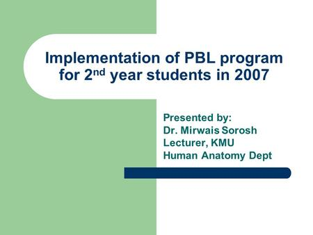 Implementation of PBL program for 2 nd year students in 2007 Presented by: Dr. Mirwais Sorosh Lecturer, KMU Human Anatomy Dept.
