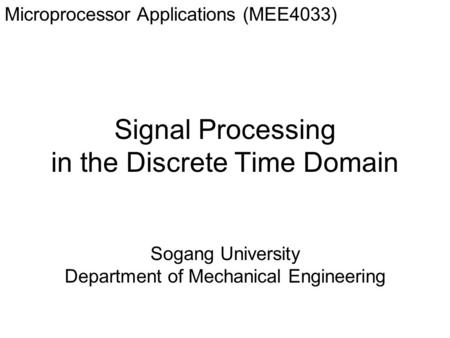 Signal Processing in the Discrete Time Domain Microprocessor Applications (MEE4033) Sogang University Department of Mechanical Engineering.