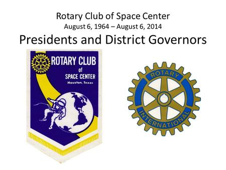 Rotary Club of Space Center August 6, 1964 – August 6, 2014 Presidents and District Governors.