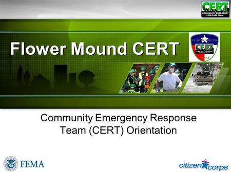 CERT Basic Training 2008 Flower Mound CERT Community Emergency Response Team (CERT) Orientation.