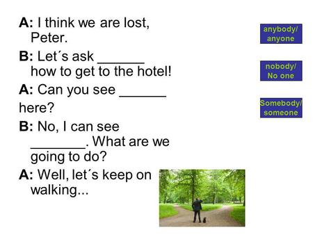 A: I think we are lost, Peter. B: Let´s ask ______ how to get to the hotel! A: Can you see ______ here? B: No, I can see _______. What are we going to.