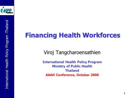 International Health Policy Program -Thailand 1 Financing Health Workforces Viroj Tangcharoensathien International Health Policy Program Ministry of Public.