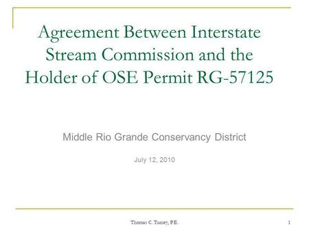 Thomas C. Turney, P.E. 1 Agreement Between Interstate Stream Commission and the Holder of OSE Permit RG-57125 Middle Rio Grande Conservancy District July.