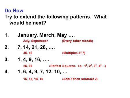 Do Now Try to extend the following patterns. What would be next? 1.January, March, May …. 2.7, 14, 21, 28, …. 3.1, 4, 9, 16, …. 4.1, 6, 4, 9, 7, 12, 10,