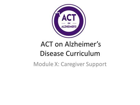 ACT on Alzheimer's Disease Curriculum Module X: Caregiver Support.