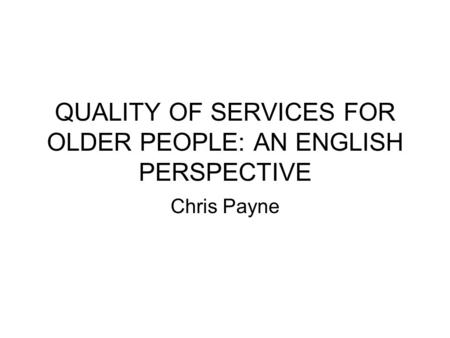 QUALITY OF SERVICES FOR OLDER PEOPLE: AN ENGLISH PERSPECTIVE Chris Payne.