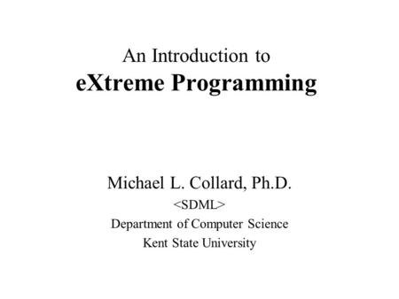 An Introduction to eXtreme Programming Michael L. Collard, Ph.D. Department of Computer Science Kent State University.