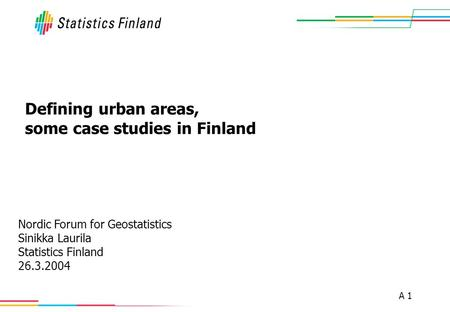 A 1 Defining urban areas, some case studies in Finland Nordic Forum for Geostatistics Sinikka Laurila Statistics Finland 26.3.2004.