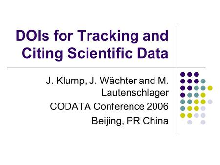 DOIs for Tracking and Citing Scientific Data J. Klump, J. Wächter and M. Lautenschlager CODATA Conference 2006 Beijing, PR China.