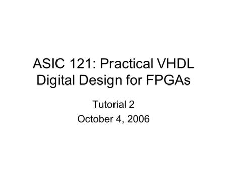ASIC 121: Practical VHDL Digital Design for FPGAs Tutorial 2 October 4, 2006.