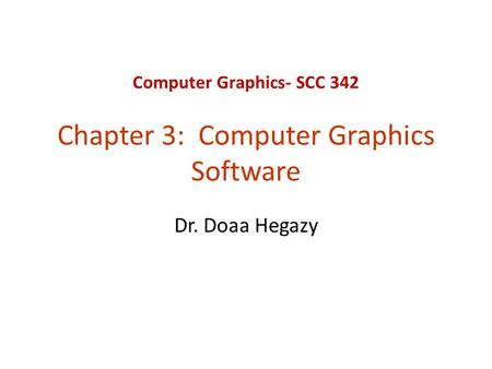 Computer Graphics- SCC 342 Chapter 3: Computer Graphics Software Dr. Doaa Hegazy.