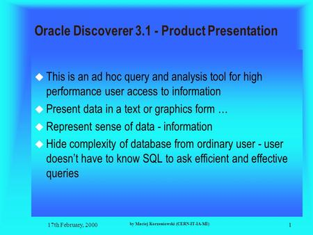 17th February, 2000 by Maciej Korzeniowski (CERN-IT-IA-MI) 1 Oracle Discoverer 3.1 - Product Presentation  This is an ad hoc query and analysis tool for.