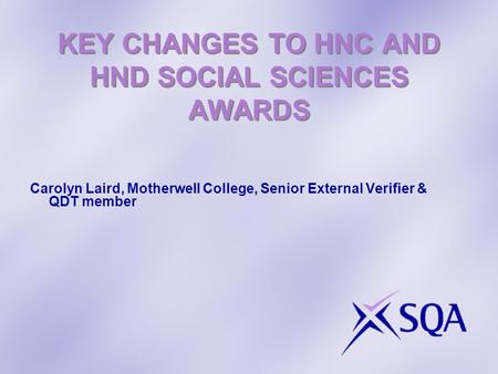 KEY CHANGES TO HNC AND HND SOCIAL SCIENCES AWARDS Carolyn Laird, Motherwell College, Senior External Verifier & QDT member.