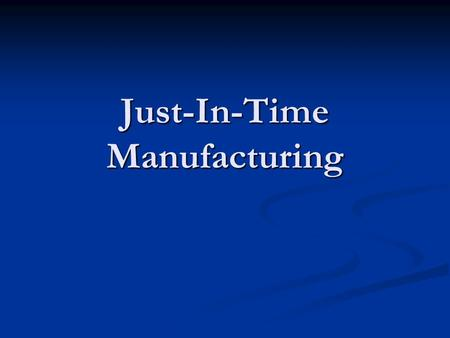 Just-In-Time Manufacturing. Just-In-Time Manufacturing? Just-In-Time Manufacturing? What is JIT Manufacturing? What is JIT Manufacturing? Where did it.