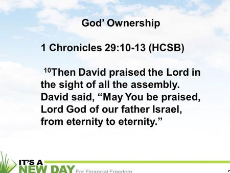 "2 God' Ownership 1 Chronicles 29:10-13 (HCSB) 10 Then David praised the Lord in the sight of all the assembly. David said, ""May You be praised, Lord God."