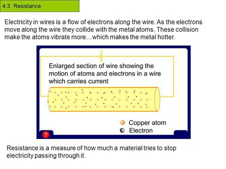 4.3 Resistance Electricity in wires is a flow of electrons along the wire. As the electrons move along the wire they collide with the metal atoms. These.
