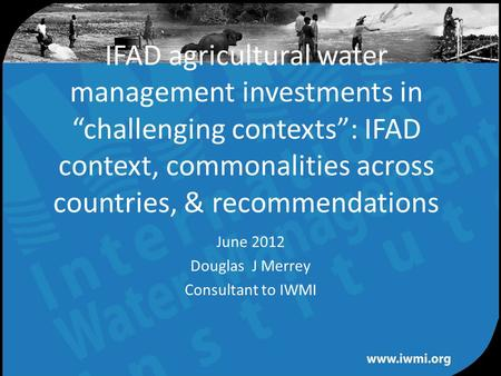 "Water for a food-secure world IFAD agricultural water management investments in ""challenging contexts"": IFAD context, commonalities across countries, &"