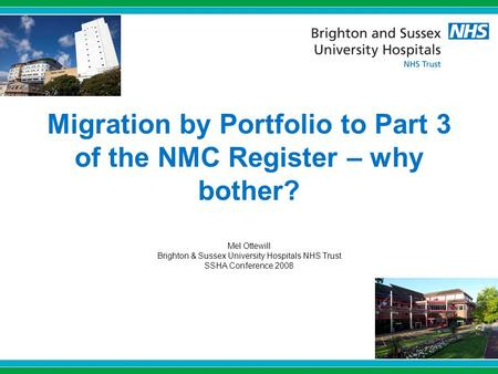Migration by Portfolio to Part 3 of the NMC Register – why bother? Mel Ottewill Brighton & Sussex University Hospitals NHS Trust SSHA Conference 2008.