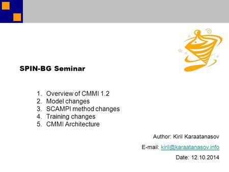 SPIN-BG Seminar 1.Overview of CMMI 1.2 2.Model changes 3.SCAMPI method changes 4.Training changes 5.CMMI Architecture Author: Kiril Karaatanasov E-mail: