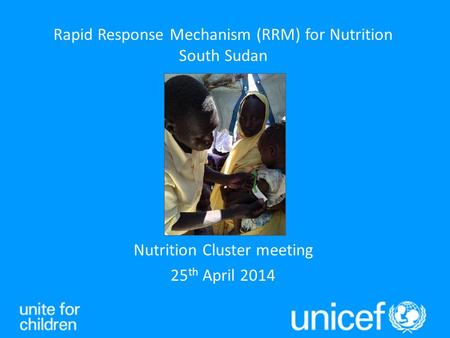 Nutrition Cluster meeting 25 th April 2014 Rapid Response Mechanism (RRM) for Nutrition South Sudan.