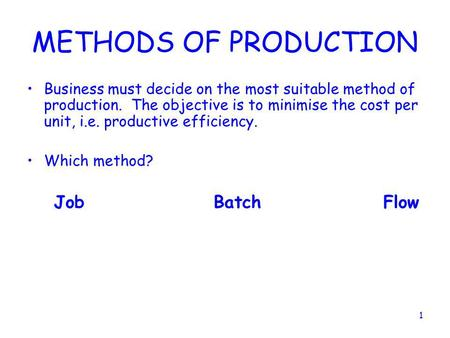 METHODS OF PRODUCTION Business must decide on the most suitable method of production. The objective is to minimise the cost per unit, i.e. productive.