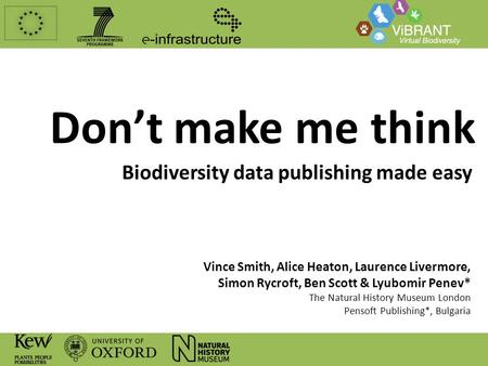 Don't make me think Biodiversity data publishing made easy Vince Smith, Alice Heaton, Laurence Livermore, Simon Rycroft, Ben Scott & Lyubomir Penev* The.