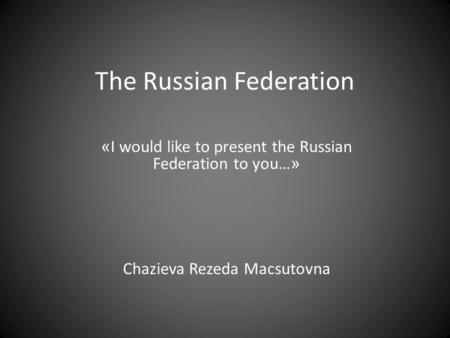 The Russian Federation « I would like to present the Russian Federation to you… » Chazieva Rezeda Macsutovna.