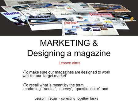 MARKETING & Designing a magazine Lesson aims To make sure our magazines are designed to work well for our 'target market' To recall what is meant by the.