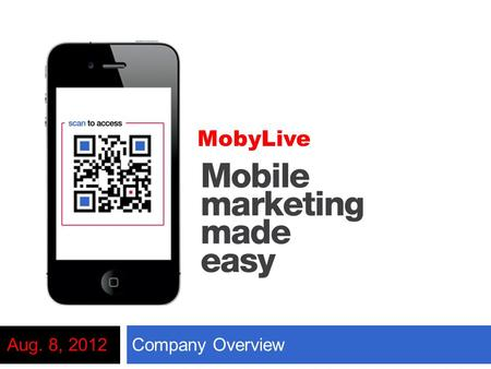 Company OverviewAug. 8, 2012 MobyLive. Agenda  About MobyLive  Why Mobile?  Mobile Strategy  Premium Mobile Websites  Sample Applications  QR Codes.