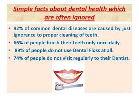 Simple facts about dental health which are often ignored 92% of common dental diseases are caused by just Ignorance to proper cleaning of teeth. 66% of.
