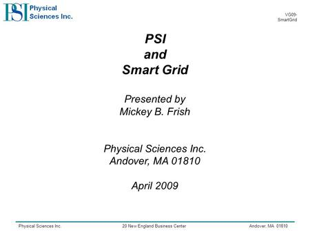Physical Sciences Inc.20 New England Business CenterAndover, MA 01810 VG09- SmartGrid PSI and Smart Grid Presented by Mickey B. Frish Physical Sciences.