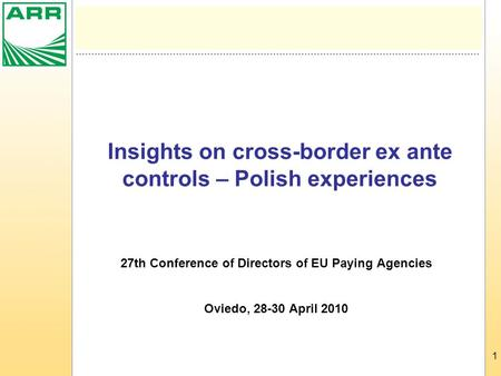 1 Insights on cross-border ex ante controls – Polish experiences 27th Conference of Directors of EU Paying Agencies Oviedo, 28-30 April 2010.