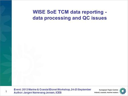 1 WISE SoE TCM data reporting - data processing and QC issues Event: 2013 Marine & Coastal Eionet Workshop, 24-25 September Author: Jørgen Nørrevang Jensen,