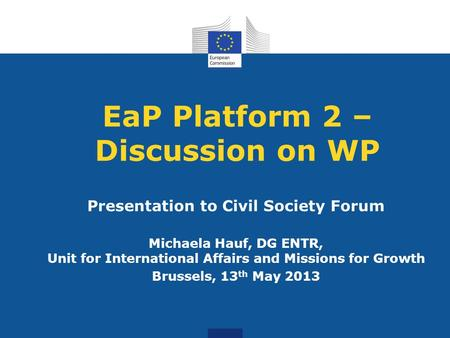 EaP Platform 2 – Discussion on WP Presentation to Civil Society Forum Michaela Hauf, DG ENTR, Unit for International Affairs and Missions for Growth Brussels,