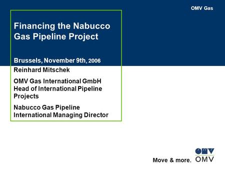 OMV Gas Move & more. Financing the Nabucco Gas Pipeline Project Brussels, November 9th, 2006 Reinhard Mitschek OMV Gas International GmbH Head of International.