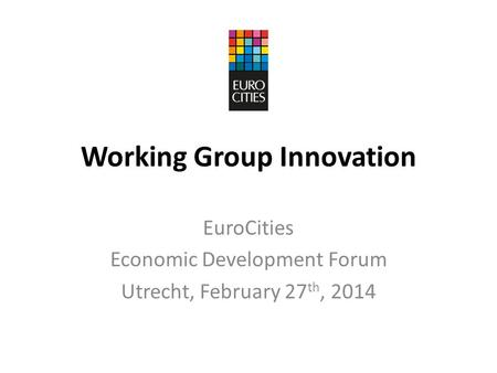 Working Group Innovation EuroCities Economic Development Forum Utrecht, February 27 th, 2014.