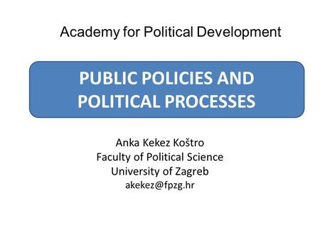 Anka Kekez Koštro Faculty of Political Science University of Zagreb PUBLIC POLICIES AND POLITICAL PROCESSES Academy for Political Development.