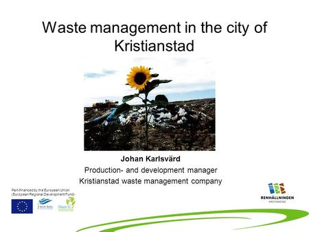 Waste management in the city of Kristianstad Johan Karlsvärd Production- and development manager Kristianstad waste management company Part-financed by.