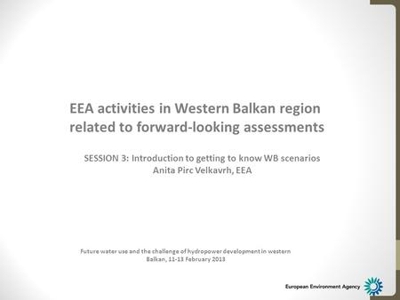 Future water use and the challenge of hydropower development in western Balkan, 11-13 February 2013 EEA activities in Western Balkan region related to.