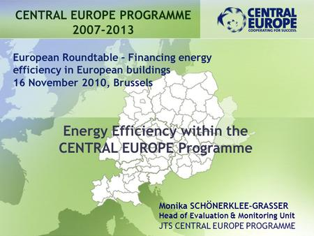 Energy Efficiency within the CENTRAL EUROPE Programme CENTRAL EUROPE PROGRAMME 2007-2013 European Roundtable – Financing energy efficiency in European.