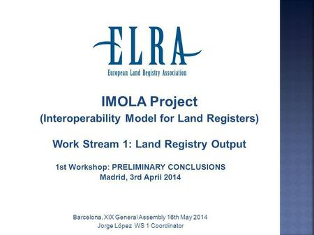 IMOLA Project (Interoperability Model for Land Registers) Work Stream 1: Land Registry Output 1st Workshop: PRELIMINARY CONCLUSIONS Madrid, 3rd April 2014.