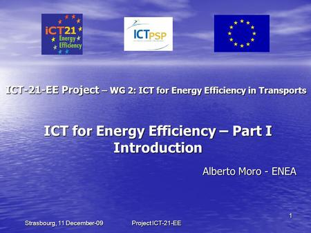Project ICT-21-EE 1 Strasbourg, 11 December-09 ICT-21-EE Project – WG 2: ICT for Energy Efficiency in Transports Alberto Moro - ENEA ICT for Energy Efficiency.