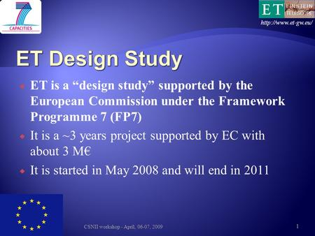 " ET is a ""design study"" supported by the European Commission under the Framework Programme 7 (FP7)  It is a ~3 years project supported by EC with about."