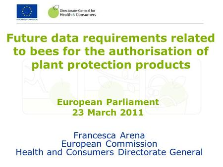 Francesca Arena European Commission Health and Consumers Directorate General Future data requirements related to bees for the authorisation of plant protection.