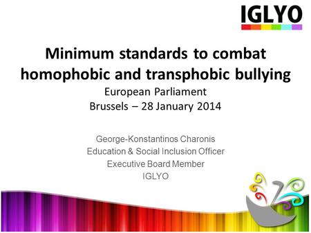 George-Konstantinos Charonis Education & Social Inclusion Officer Executive Board Member IGLYO Minimum standards to combat homophobic and transphobic bullying.