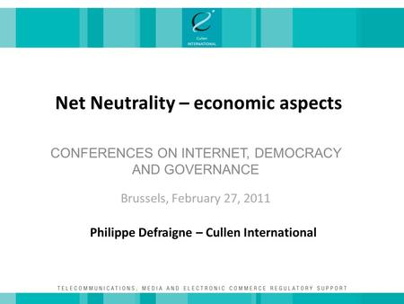 Net Neutrality – economic aspects CONFERENCES ON INTERNET, DEMOCRACY AND GOVERNANCE Brussels, February 27, 2011 Philippe Defraigne – Cullen International.